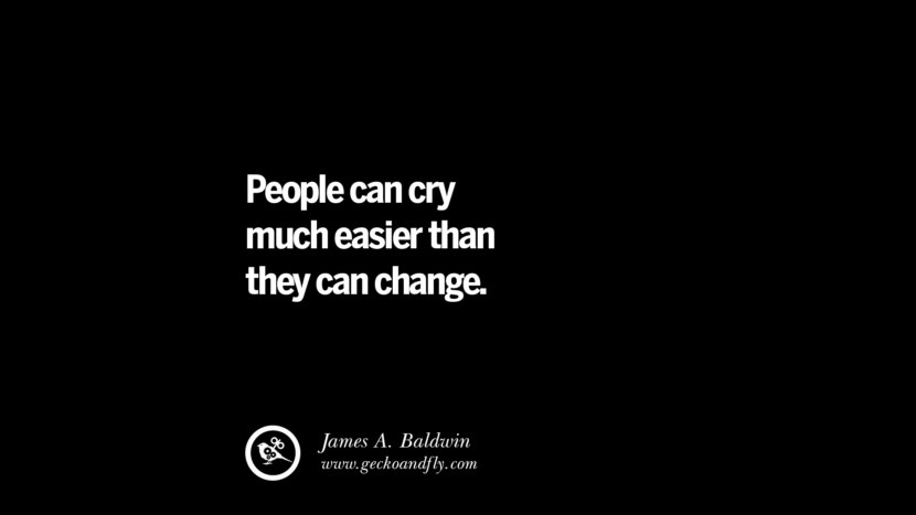 People can cry much easier than they can change. - James A. Baldwin