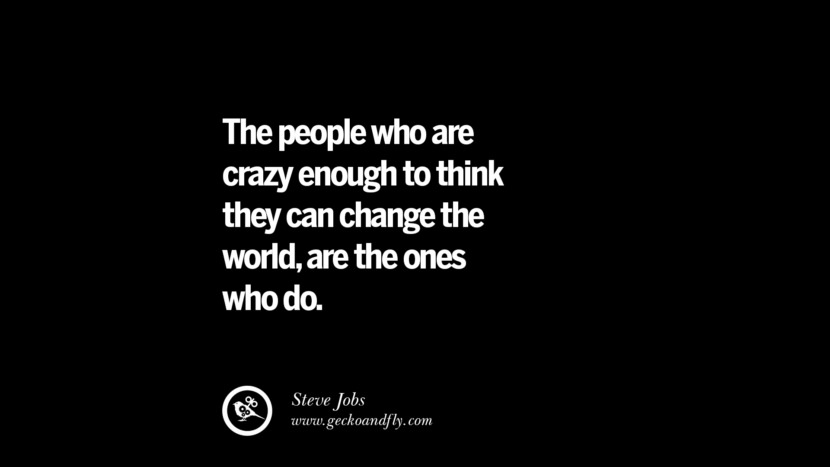 The people who are crazy enough to think they can change the world, are the ones who do. - Steve Jobs
