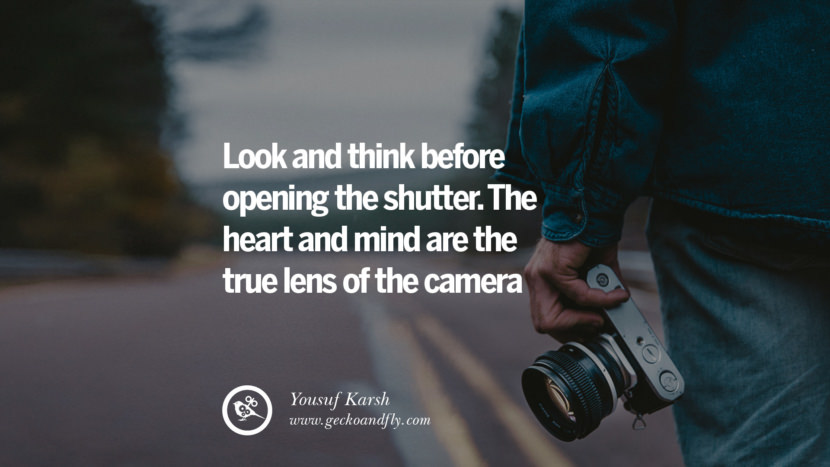 Quotes about Photography by Famous Photographer Look and think before opening the shutter. The heart and mind are the true lens of the camera. - Yousuf Karsh best inspirational quotes tumblr quotes instagram