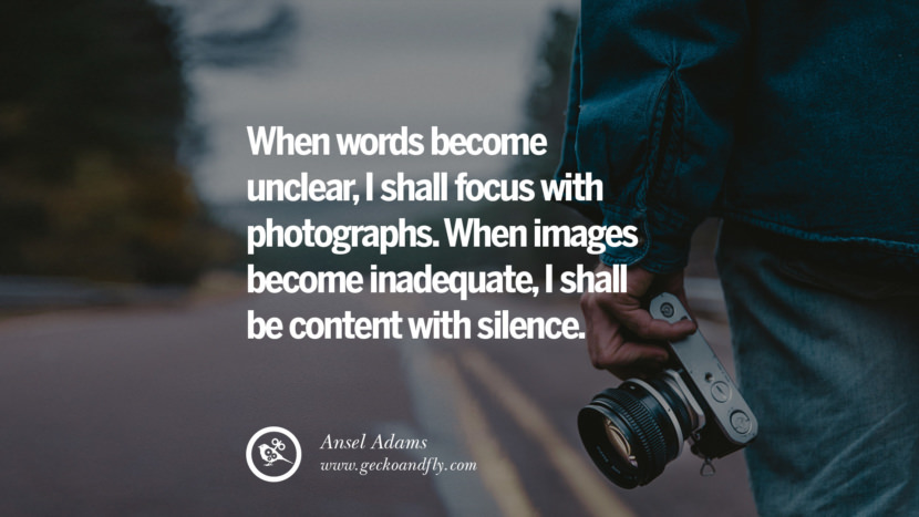 Quotes about Photography by Famous Photographer When words become unclear, I shall focus with photographs. When images become inadequate, I shall be content with silence. - Ansel Adams best inspirational quotes tumblr quotes instagram