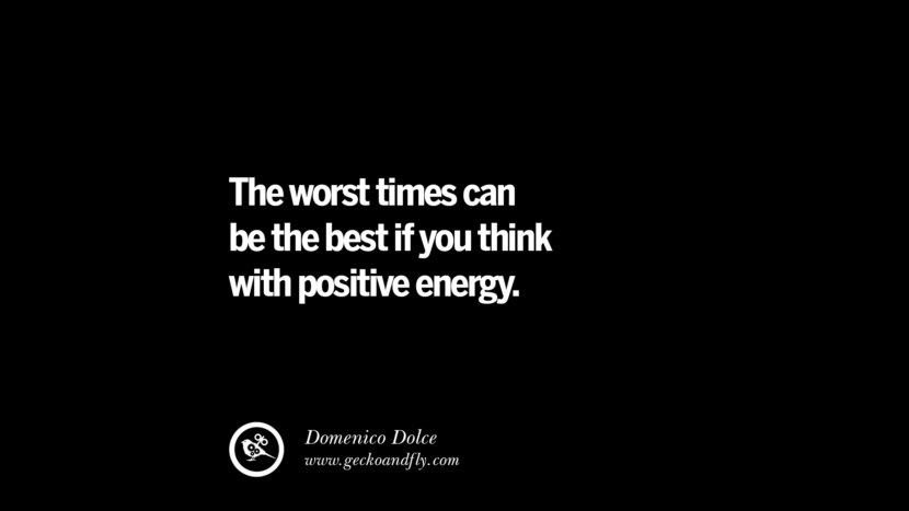 The worst times can be the best if you think with positive energy. - Domenico Dolce