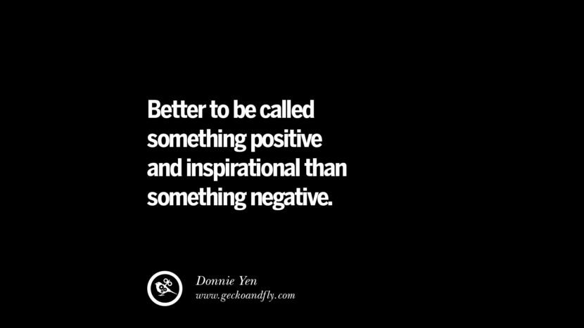 Better to be called something positive and inspirational than something negative. - Donnie Yen best inspirational tumblr quotes instagram