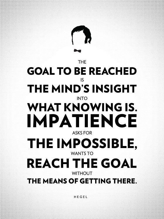 The goal to be reached is the mind's insight into what knowing is. Impatience asks for the impossible, wants to reach the goal without the means of getting there. - Georg Wilhelm Friedrich Hegel