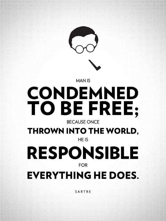 Man is condemned to be free; because once thrown into the world, he is responsible for everything he does. - Jean-Paul Sartre