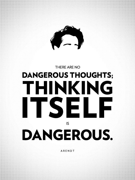 There are no dangerous thoughts; thinking itself is dangerous. - Hannah Arendt