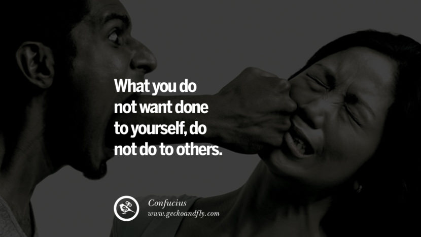 What you do not want done to yourself, do not do to others. Quote by Confucius