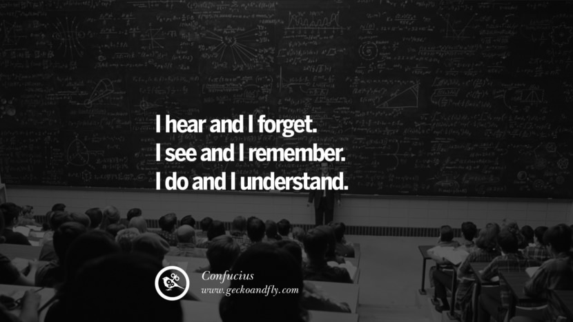 I hear and I forget. I see and I remember. I do and I understand. Quote by Confucius