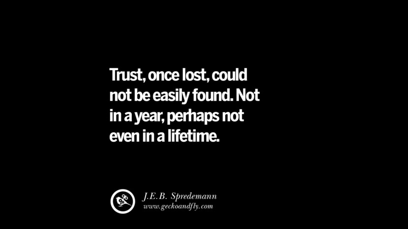 Quotes on Friendship, Trust and Love Betrayal Trust, once lost, could not be easily found. Not in a year, perhaps not even in a lifetime. - J.E.B. Spredemann instagram pinterest facebook twitter tumblr quotes life funny best inspirational