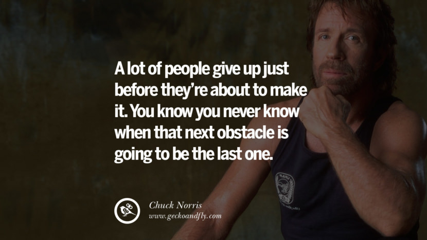 Chuck Norris Quotes, Facts and Jokes A lot of people give up just before they're about to make it. You know you never know when that next obstacle is going to be the last one. best inspirational tumblr quotes instagram