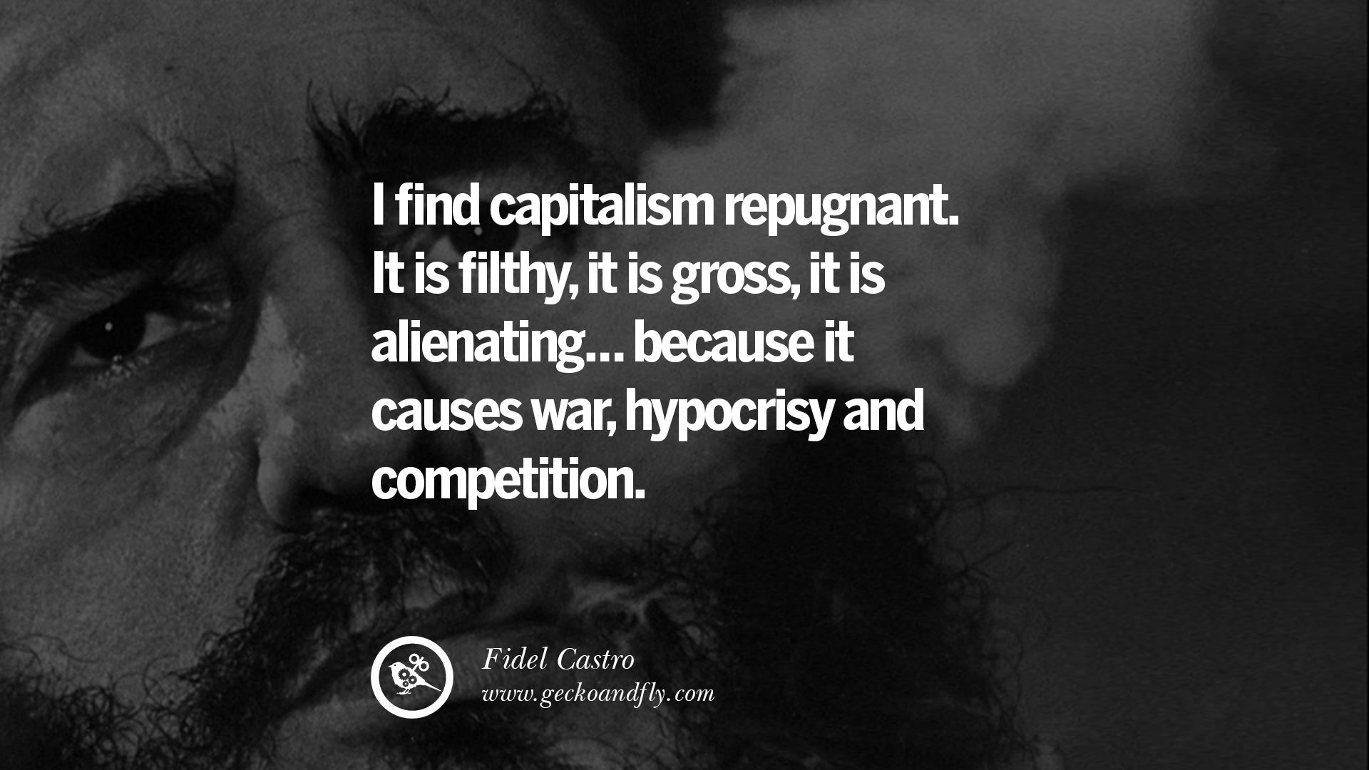 I find capitalism repugnant. It is filthy, it is gross, it is alienating… because it causes war, hypocrisy and competition.