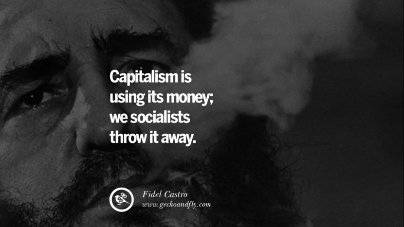 Capitalism is using its money; we socialists throw it away. - Fidel Castro Quotes by Fidel Castro and Che Guevara best inspirational tumblr quotes instagram