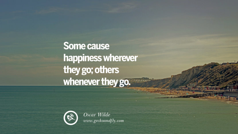 Some cause happiness wherever they go; others whenever they go. - Oscar Wilde Quotes about Pursuit of Happiness to Change Your Thinking best inspirational tumblr quotes instagram
