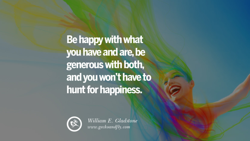 Be happy with what you have and are, be generous with both, and you won't have to hunt for happiness. - William E. Gladstone Quotes about Pursuit of Happiness to Change Your Thinking best inspirational tumblr quotes instagram