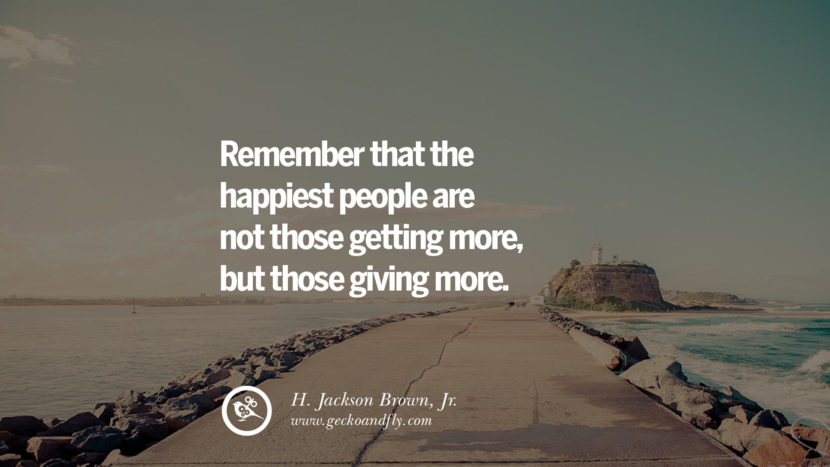 Remember that the happiest people are not those getting more, but those giving more. - H. Jackson Brown, Jr. Quotes about Pursuit of Happiness to Change Your Thinking best inspirational tumblr quotes instagram