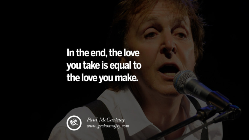 Quote by Paul McCartney on Vegetarianism, Life and Love In the end, the love you take is equal to the love you make. best inspirational tumblr quotes instagram
