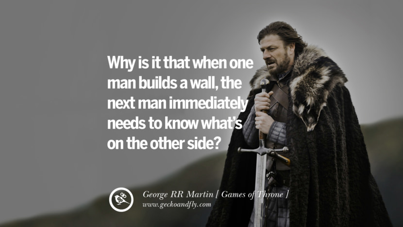 Why is it that when one man builds a wall, the next man immediately needs to know what's on the other side? Game of Thrones Quotes By George RR Martin best inspirational tumblr quotes instagram