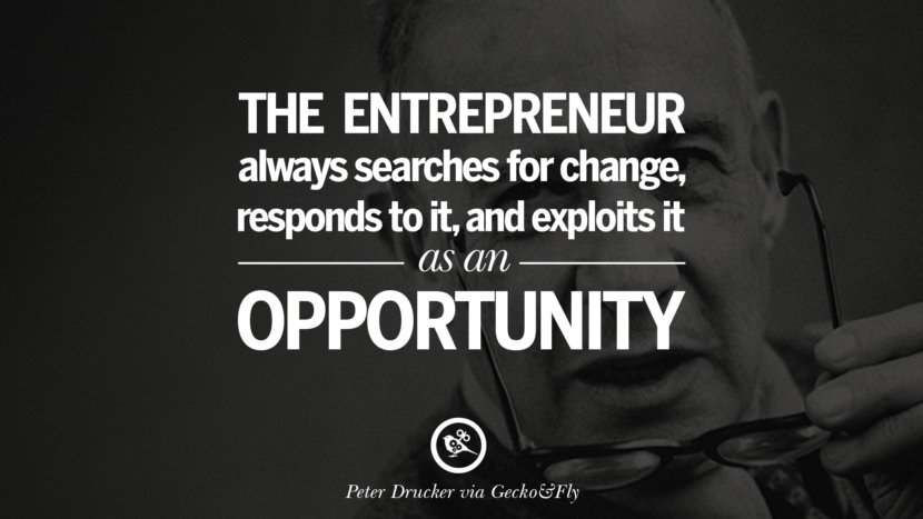 The entrepreneur always searches for change, responds to it, and exploits it as an opportunity. - Peter Drucker Motivational Inspirational Quotes For Entrepreneur On Starting Up A Business Start Up never Give Up