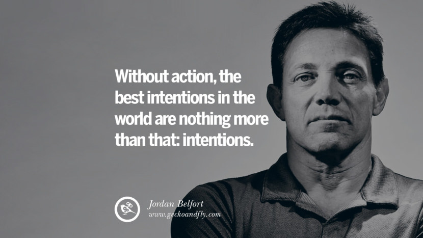 Without action, the best intentions in the world are nothing more than that: intentions. Empowering Jordan Belfort Quotes As Seen In Wolf Of Wall Street best inspirational quotes tumblr quotes instagram