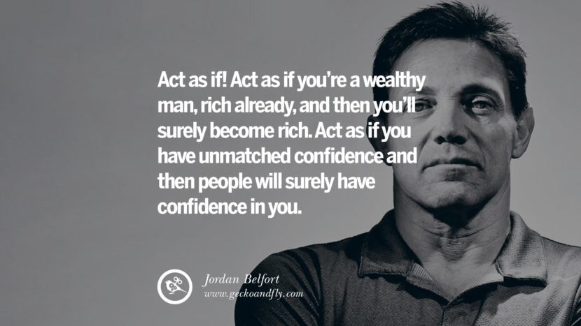 Act as if! Act as if you're a wealthy man, rich already, and then you'll surely become rich. Act as if you have unmatched confidence and then people will surely have confidence in you. Empowering Jordan Belfort Quotes As Seen In Wolf Of Wall Street best inspirational quotes tumblr quotes instagram
