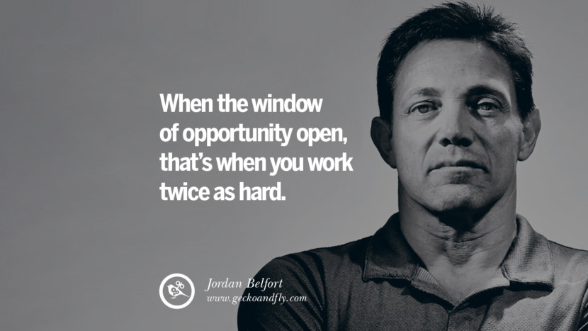 When the window of opportunity open, that's when you work twice as hard.