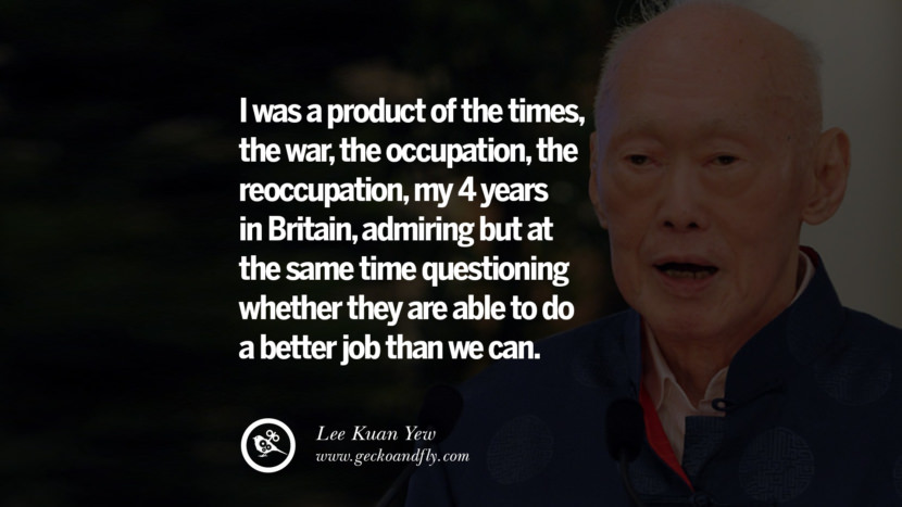 I was a product of the times, the war, the occupation, the reoccupation, my 4 years in Britain, admiring but at the same time questioning whether they are able to do a better job than we can. Lee Kuan Yew Quotes lee kwan yew singapore prime minister book best inspirational tumblr quotes instagram