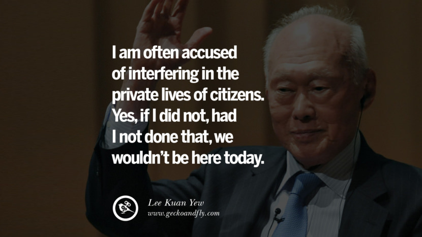 I am often accused of interfering in the private lives of citizens. Yes, if I did not, had I not done that, we wouldn't be here today. Lee Kuan Yew Quotes lee kwan yew singapore prime minister book best inspirational tumblr quotes instagram