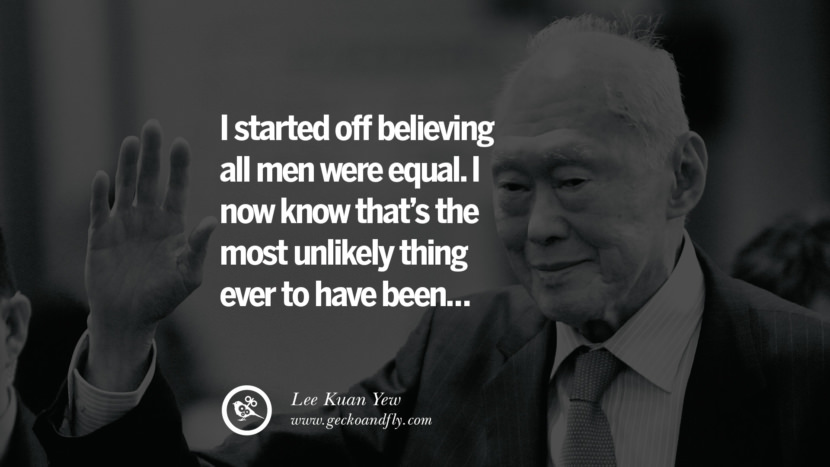 I started off believing all men were equal. I now know that's the most unlikely thing ever to have been... Lee Kuan Yew Quotes lee kwan yew singapore prime minister book best inspirational tumblr quotes instagram