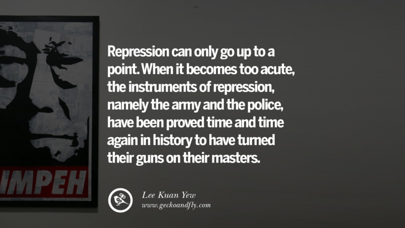 When it becomes too acute, the instruments of repression, namely the army and the police, have been proved time and time again in history to have turned their guns on their masters.  Lee Kuan Yew Quotes lee kwan yew singapore prime minister book best inspirational tumblr quotes instagram