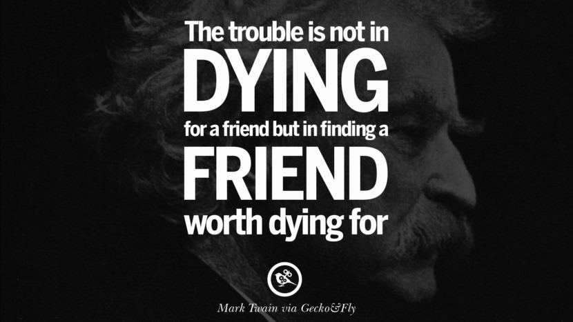 The trouble is not in dying for a friend, but in finding a friend worth dying for. Wise Quotes By Mark Twain On Wisdom Human Nature Life And Mankind