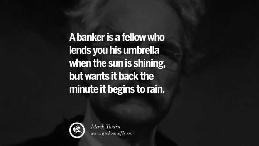 A banker is a fellow who lends you his umbrella when the sun is shining, but wants it back the minute it begins to rain. Wise Quotes By Mark Twain On Wisdom Human Nature Life And Mankind
