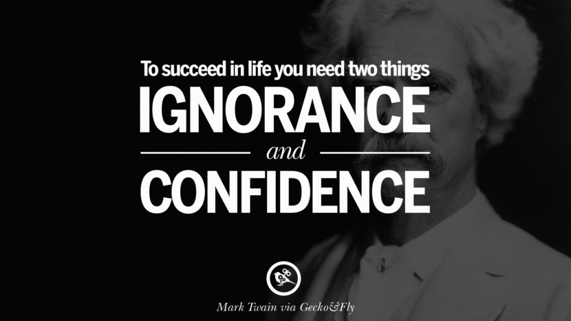 To succeed in life, you need two things: ignorance and confidence. Wise Quotes By Mark Twain On Wisdom Human Nature Life And Mankind