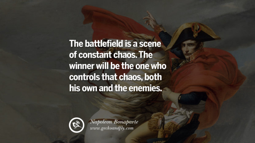 The battlefield is a scene of constant chaos. The winner will be the one who controls that chaos, both his own and the enemies. Napoleon Bonaparte Quotes On War, Religion, Politics And Government