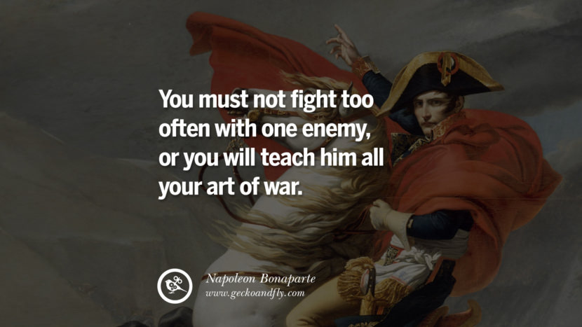 You must not fight too often with one enemy, or you will teach him all your art of war. Napoleon Bonaparte Quotes On War, Religion, Politics And Government
