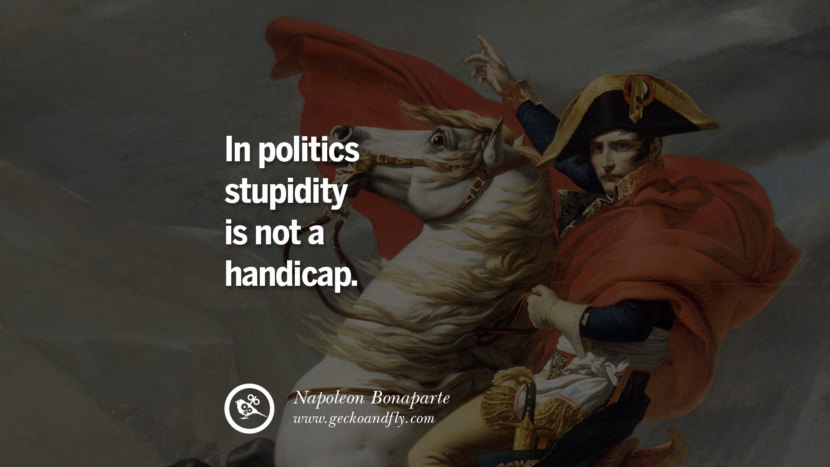In politics stupidity is not a handicap. Napoleon Bonaparte Quotes On War, Religion, Politics And Government