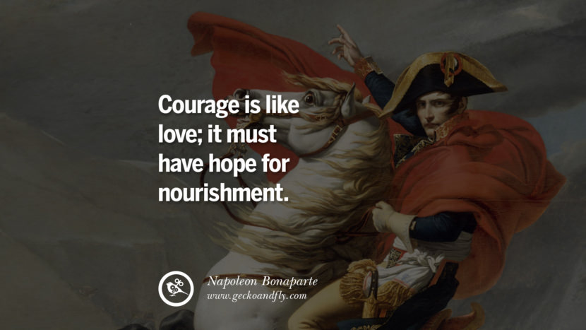 Courage is like love; it must have hope for nourishment. Napoleon Bonaparte Quotes On War, Religion, Politics And Government