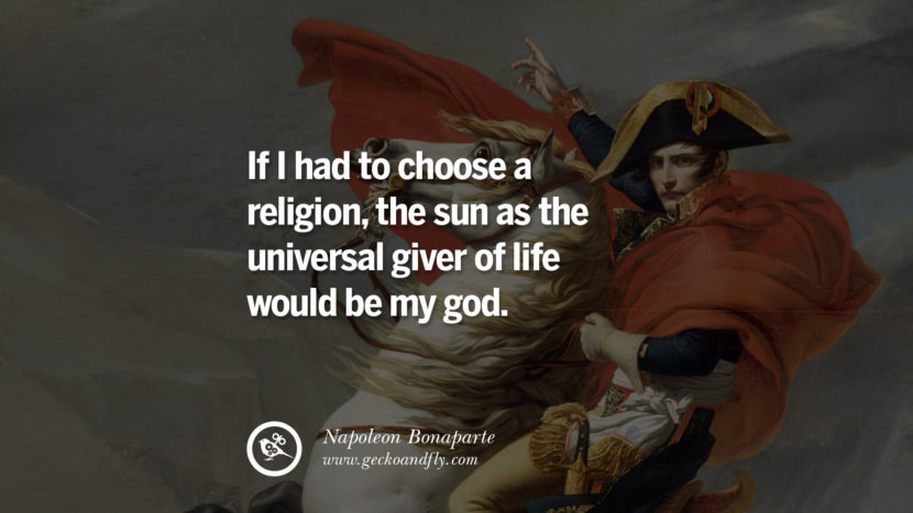 If I had to choose a religion, the sun as the universal giver of life would be my god. Napoleon Bonaparte Quotes On War, Religion, Politics And Government