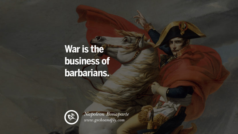 War is the business of barbarians. Napoleon Bonaparte Quotes On War, Religion, Politics And Government