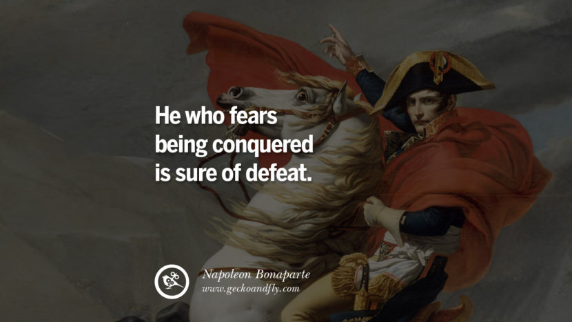 He who fears being conquered is sure of defeat. Napoleon Bonaparte Quotes On War, Religion, Politics And Government