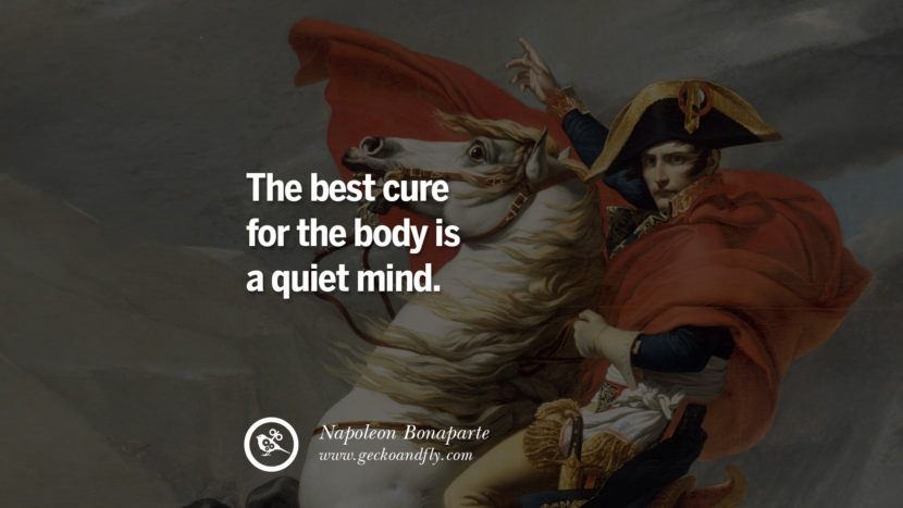 The best cure for the body is a quiet mind. Napoleon Bonaparte Quotes On War, Religion, Politics And Government
