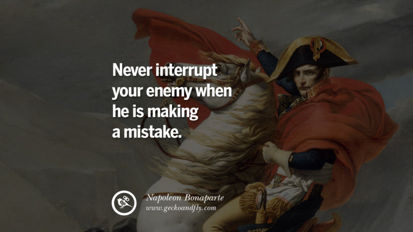 Never interrupt your enemy when he is making a mistake. Napoleon Bonaparte Quotes On War, Religion, Politics And Government