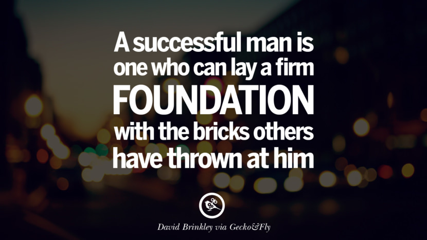 A successful man is one who can lay a firm foundation with the bricks others have thrown at him. - David Brinkley Eye Opening Quotes That Will Inspire Success