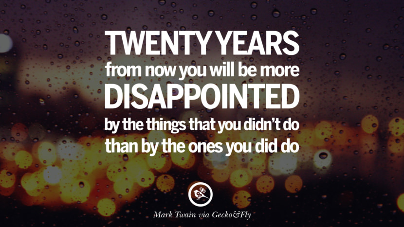 Twenty years from now you will be more disappointed by the things that you didn't do than by the ones you did do. - Mark Twain Eye Opening Quotes That Will Inspire Success