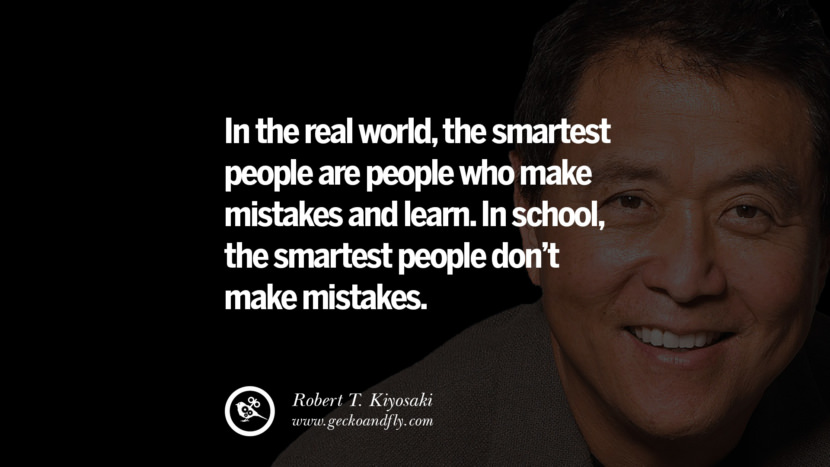 instagram pinterest facebook twitter tumblr quotes life best inspirational robert kiyosaki rich dad poor dad cashflow pdf book quotes In the real world, the smartest people are people who make mistakes and learn. In school, the smartest people don't make mistakes.