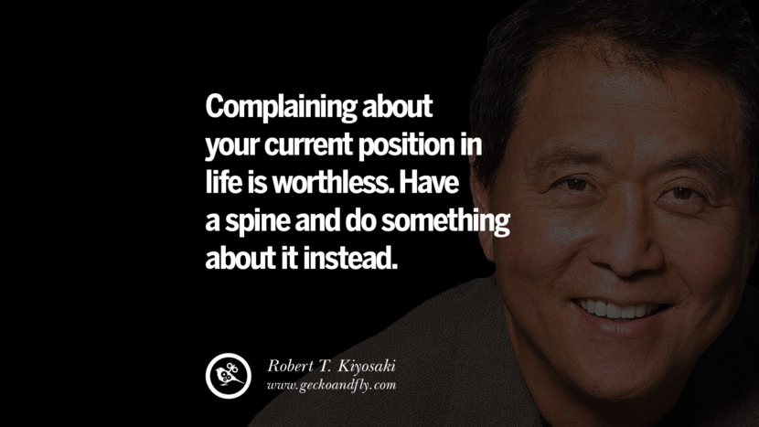 Complaining about your current position in life is worthless. Have a spine and do something about it instead. Quote by Robert Kiyosaki