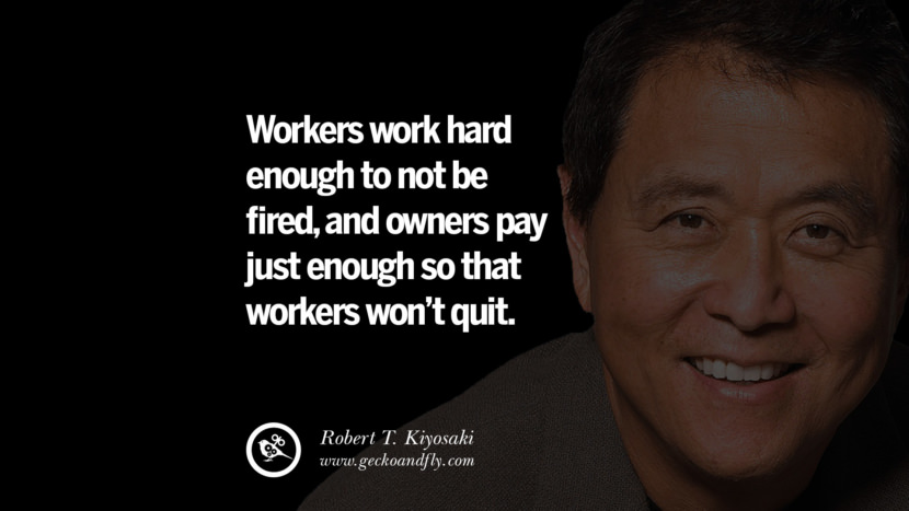 Workers work hard enough to not be fired, and owners pay just enough so that workers won't quit. Quote by Robert Kiyosaki