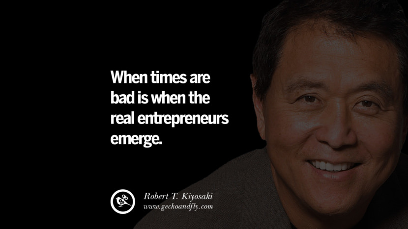 instagram pinterest facebook twitter tumblr quotes life best inspirational robert kiyosaki rich dad poor dad cashflow pdf book quotes When times are bad is when the real entrepreneurs emerge.