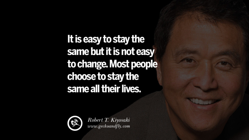 It is easy to stay the same but it is not easy to change. Most people choose to stay the same all their lives. Quote by Robert Kiyosaki