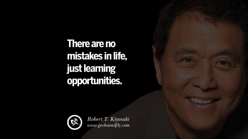 There are no mistakes in life, just learning opportunities. Quote by Robert Kiyosaki