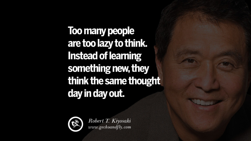 Too many people are too lazy to think. Instead of learning something new, they think the same thought day in day out. Quote by Robert Kiyosaki