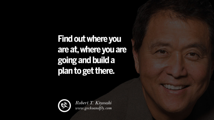 Find out where you are at, where you are going and build a plan to get there. Quote by Robert Kiyosaki